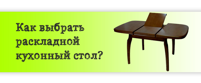 Выбираем раскладной кухонный стол